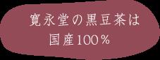 寛永堂の黒豆茶は国産100%